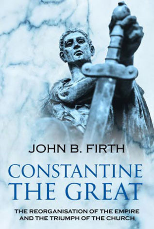 Constantine The Great The Reorganisation of the Empire and the Triumph of the CHurch John B. Firth