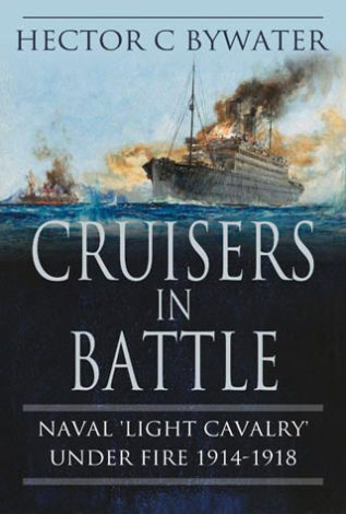 Cruisers in Battle Naval 'Light Cavalry Under Fire 1914 – 1918 Hector C Bywater