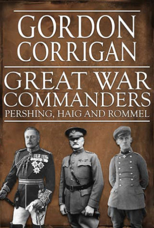 Great War Commanders Pershing, Haig and Rommel Gordon Corrigan