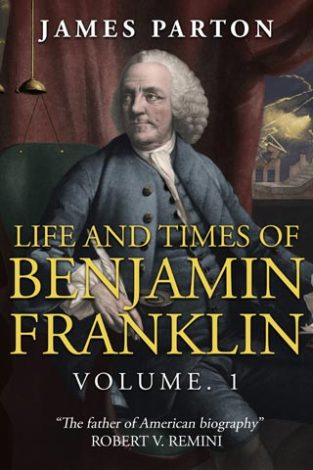 Life and Times of Benjamin Franklin Volume. 1 James Parton