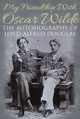 My Friendship with Oscar Wilde The Autobiography of Lord Alfred Douglas
