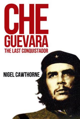 Che Guevara The Last Conquistador Nigel Cawthorne