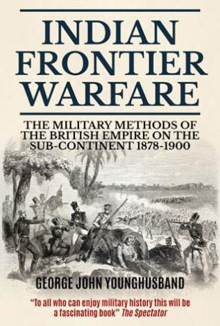 Indian Frontier Warfare The Military Methods of the British Empire on the Sub-Continent 1878-1900 George John Younghusband