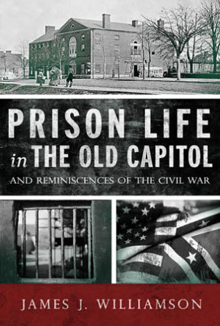 Prison Life in the Old Capitol And Reminiscences of the Civil War James J. Williamson