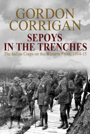 Sepoys in the Trenches The Indian Corps on the Western Front, 1914-15 Gordon Corrigan